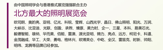 由中国照明学会与香港雅式联合主办,北方最大照明展览。欧司朗、奥的亮、亚明、亿光、科锐、莹辉、山西光宇、晶日、佛山照明、阳光、大峡谷、比亚迪、万润、光联、创盈、承煦、燎原、美力时、企一、三星、本科、易美芯光、毅德智能、雄纳、华而美、佰能、雷澳、源光亚明、锦力、亮点、远方、柯尼卡、科道、金茂融成、华工、大荣、勇电、格林兴、欧博英仑、中屹、全汉、雷笛克、时新、帅阳、明纬、龙腾等品牌已经参加。